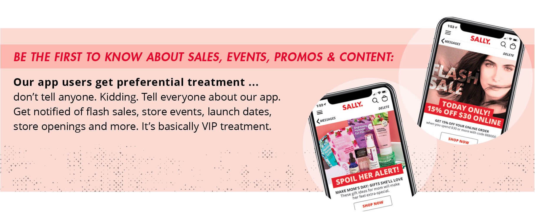 Be the first to know about sales, events, promos, and content: Our app users get preferential treatment...don't tell anyone. Kidding. Tell everyone about our app. Get notified of flash sales, store events, launch dates, store openings and more. It's basically VIP treatment.