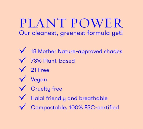 Plant Power. Our cleanest, greenest formulat yet. 73% plant based. Vegan. Cruelty free. Compostable, 100% FSC-certified.
