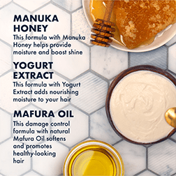 Manuka Honey helps provide moisture and boosts shine. Yogurt Extract adds nourishing moisture to your hair. Mafura Oil controls damage by softening and promoting healthy-looking hair.