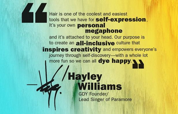 Hair is one of the coolest and easiest tools that we have for self-expression. It is your own personal megaphone and it's attached to your head. Our purpose is to create an all-inclusive culture that inspires creativity and empowers everyone's journey through self-discovery; with a whole lot more fun so we can all dye happy. -Haley Williams, GDY founder.