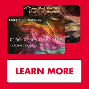 Get it. Use it. Earn it. Love it. $20 off your $50+ purchase when you open & use your Sally Beauty™ Rewards Credit Card or Cosmo Prof™ Rewards Credit Card immediately at time of account opening.
