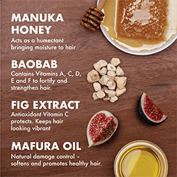 Manuka Honey acts as a humectant, bringing moisture to hair. Baobab containes Vitamins A, C, D, E, and F to fortify and strengthen hair. Fig Extract uses antioxidant Vitamin C to protect, keeping hair looking vibrant. Mafura Oil's natural damage control softens and promotes healthy hair.